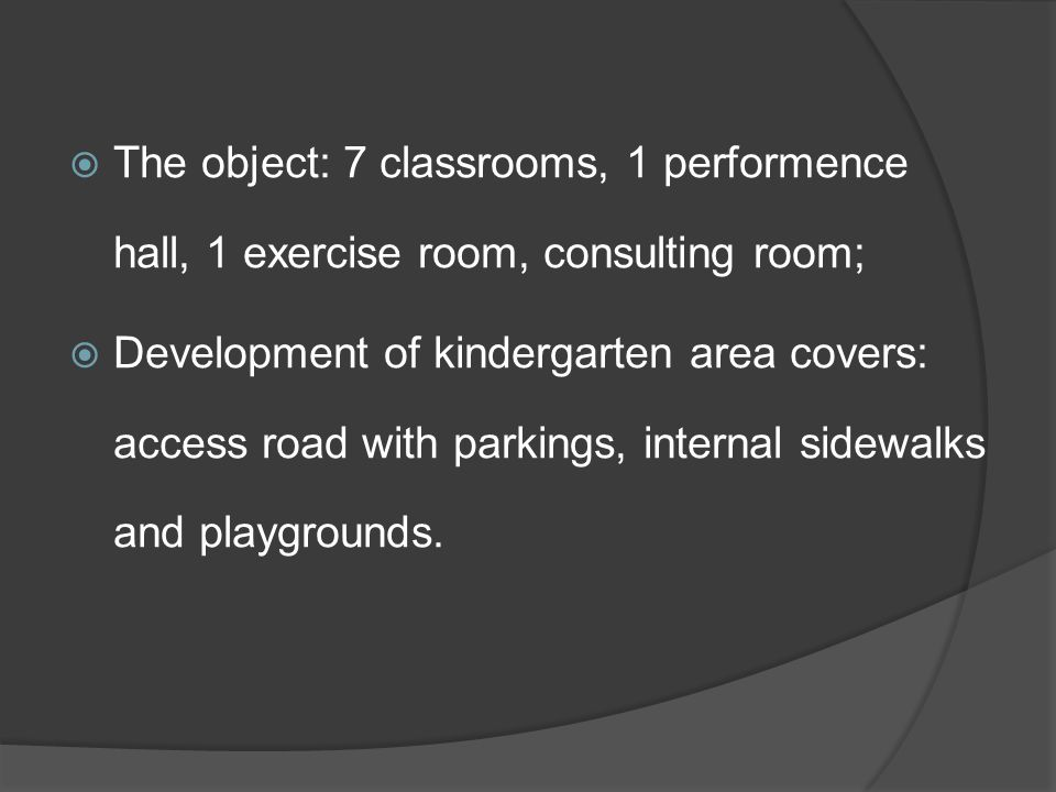  The object: 7 classrooms, 1 performence hall, 1 exercise room, consulting room;  Development of kindergarten area covers: access road with parkings, internal sidewalks and playgrounds.