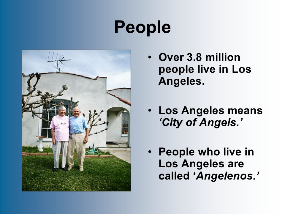 People Over 3.8 million people live in Los Angeles.