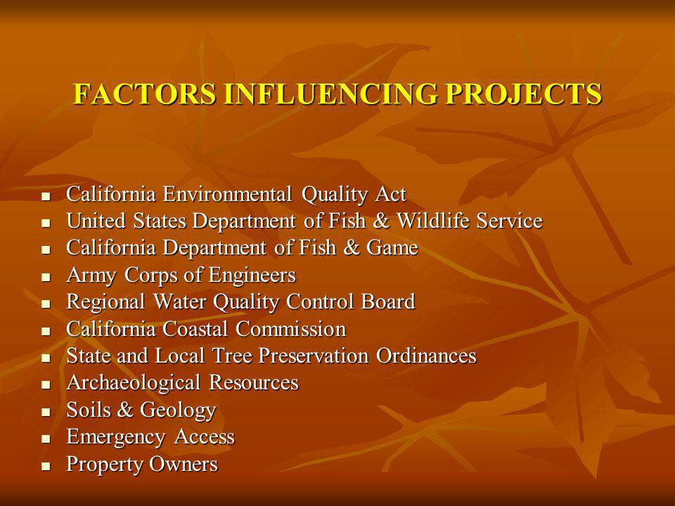 FACTORS INFLUENCING PROJECTS California Environmental Quality Act California Environmental Quality Act United States Department of Fish & Wildlife Service United States Department of Fish & Wildlife Service California Department of Fish & Game California Department of Fish & Game Army Corps of Engineers Army Corps of Engineers Regional Water Quality Control Board Regional Water Quality Control Board California Coastal Commission California Coastal Commission State and Local Tree Preservation Ordinances State and Local Tree Preservation Ordinances Archaeological Resources Archaeological Resources Soils & Geology Soils & Geology Emergency Access Emergency Access Property Owners Property Owners
