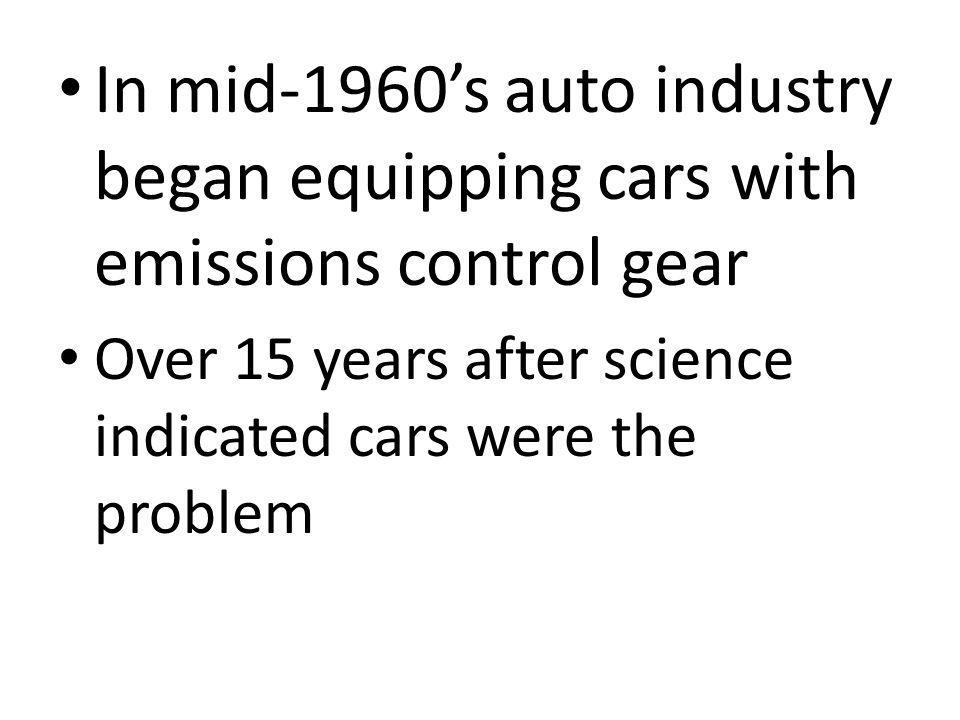 In mid-1960's auto industry began equipping cars with emissions control gear Over 15 years after science indicated cars were the problem