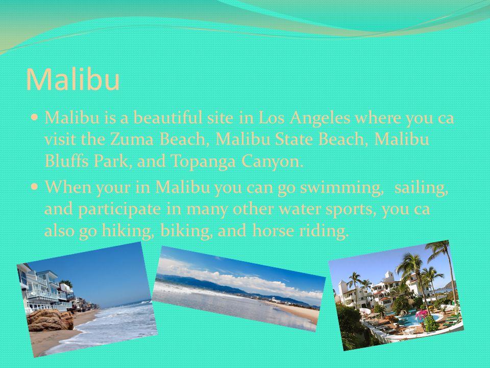 Malibu Malibu is a beautiful site in Los Angeles where you ca visit the Zuma Beach, Malibu State Beach, Malibu Bluffs Park, and Topanga Canyon.