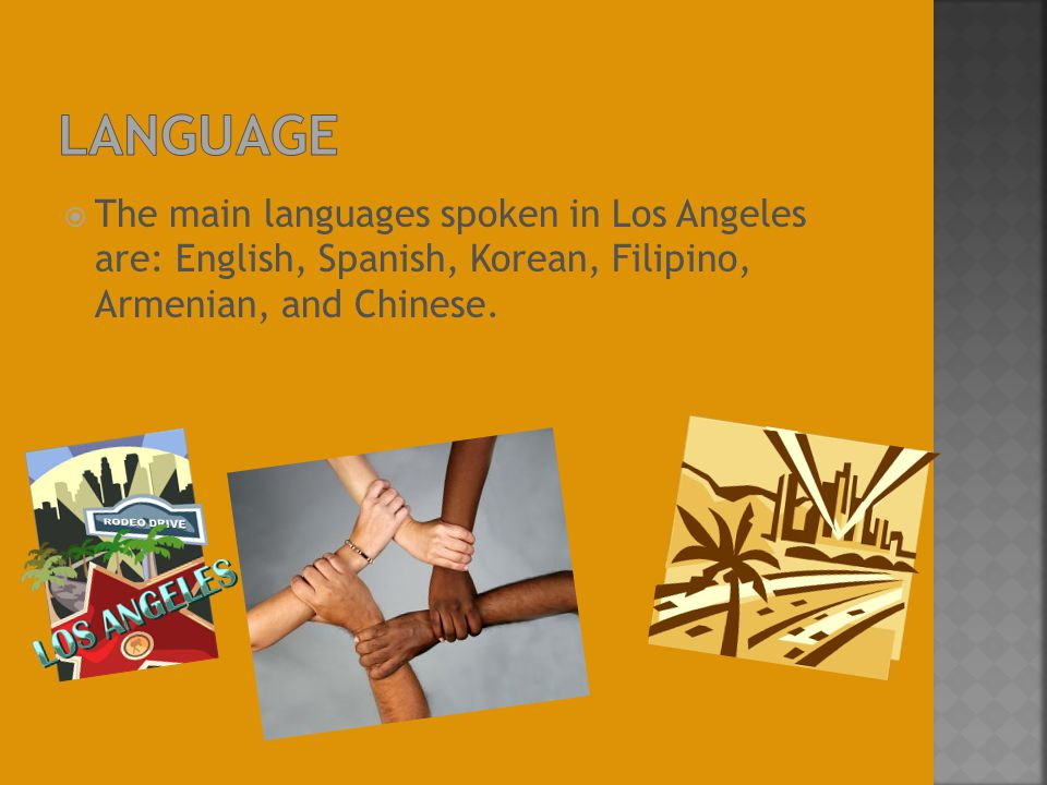  The main languages spoken in Los Angeles are: English, Spanish, Korean, Filipino, Armenian, and Chinese.