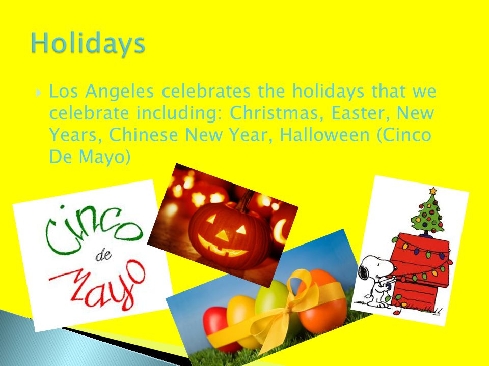  Los Angeles celebrates the holidays that we celebrate including: Christmas, Easter, New Years, Chinese New Year, Halloween (Cinco De Mayo)
