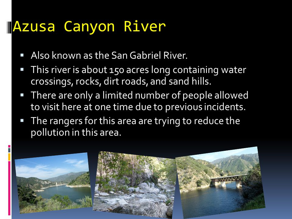 Azusa Canyon River  Also known as the San Gabriel River.  This river is about 150 acres long containing water crossings, rocks, dirt roads, and sand