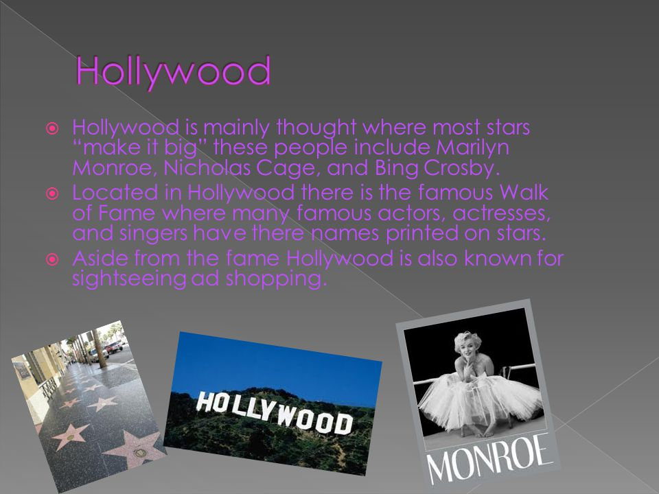  Hollywood is mainly thought where most stars make it big these people include Marilyn Monroe, Nicholas Cage, and Bing Crosby.