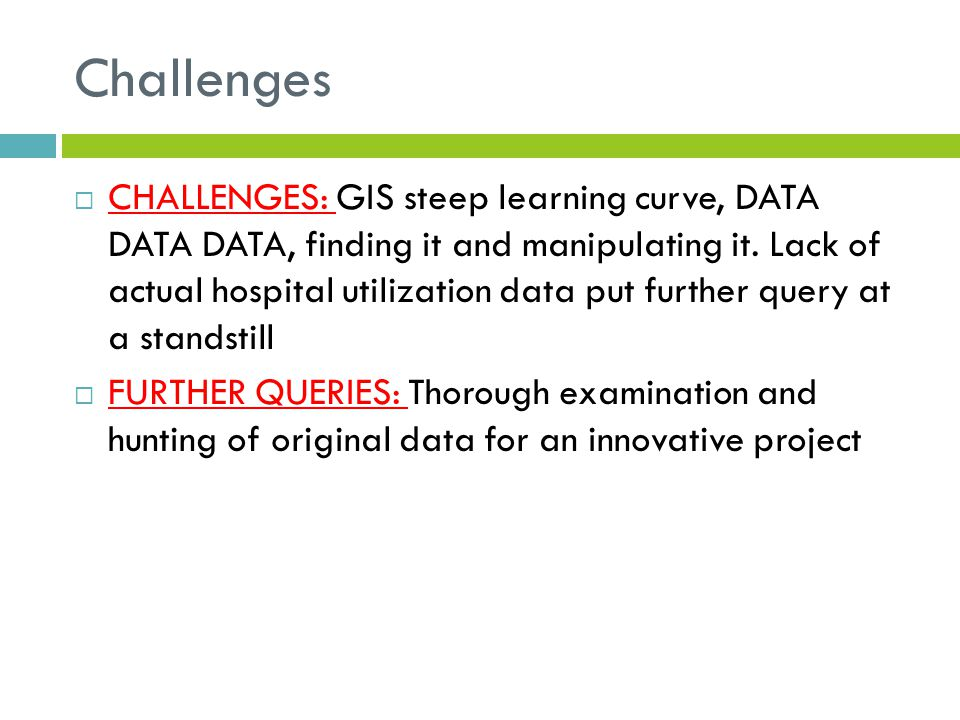 Challenges  CHALLENGES: GIS steep learning curve, DATA DATA DATA, finding it and manipulating it. Lack of actual hospital utilization data put furthe