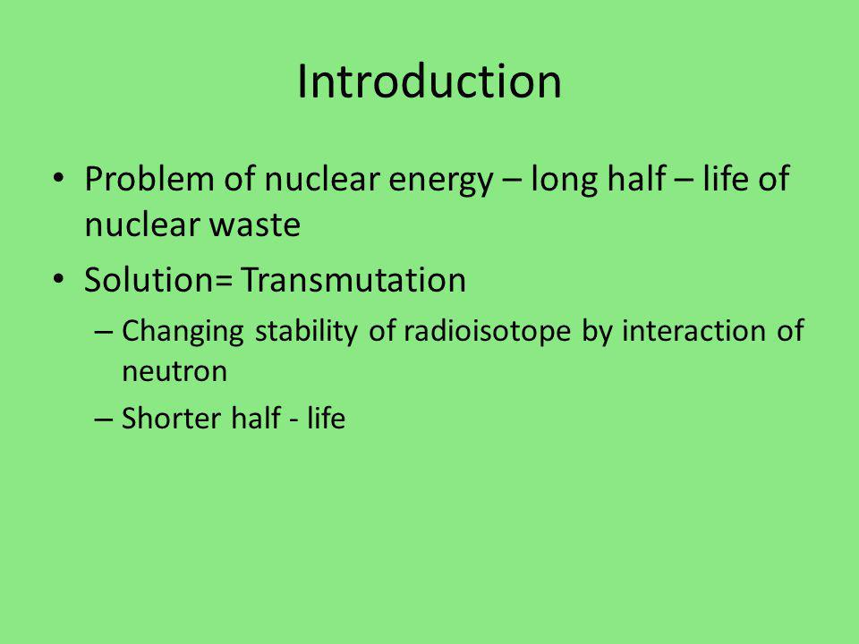 Introduction Problem of nuclear energy – long half – life of nuclear waste Solution= Transmutation – Changing stability of radioisotope by interaction of neutron – Shorter half - life