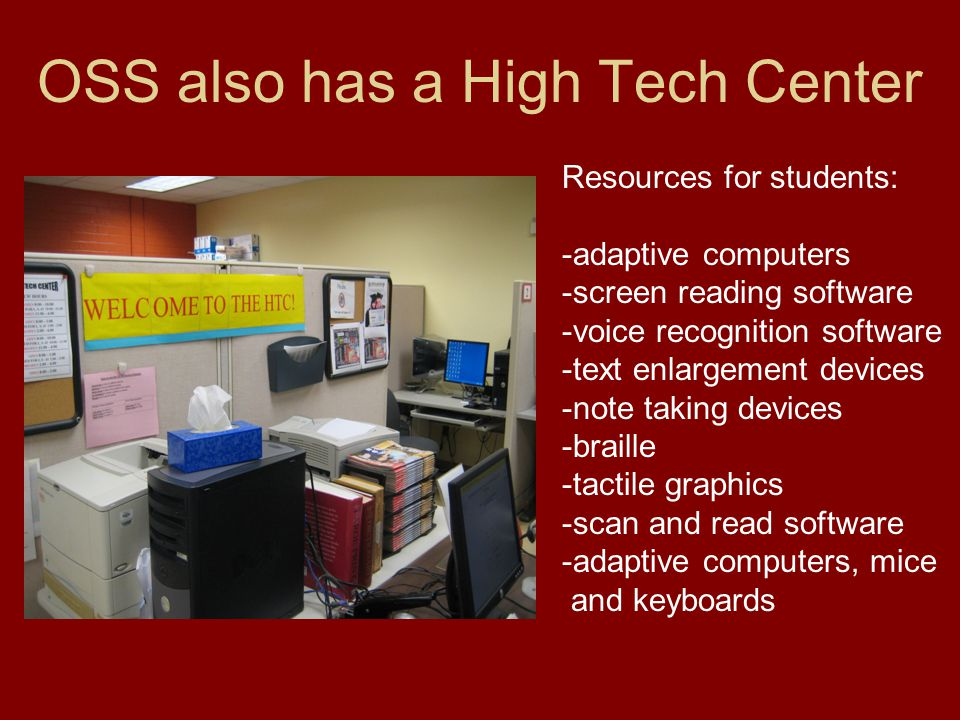 OSS also has a High Tech Center Resources for students: -adaptive computers -screen reading software -voice recognition software -text enlargement devices -note taking devices -braille -tactile graphics -scan and read software -adaptive computers, mice and keyboards