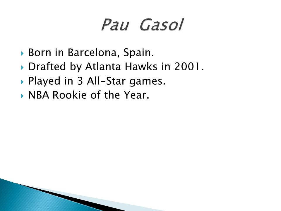  Born in Barcelona, Spain.  Drafted by Atlanta Hawks in 2001.  Played in 3 All-Star games.  NBA Rookie of the Year.