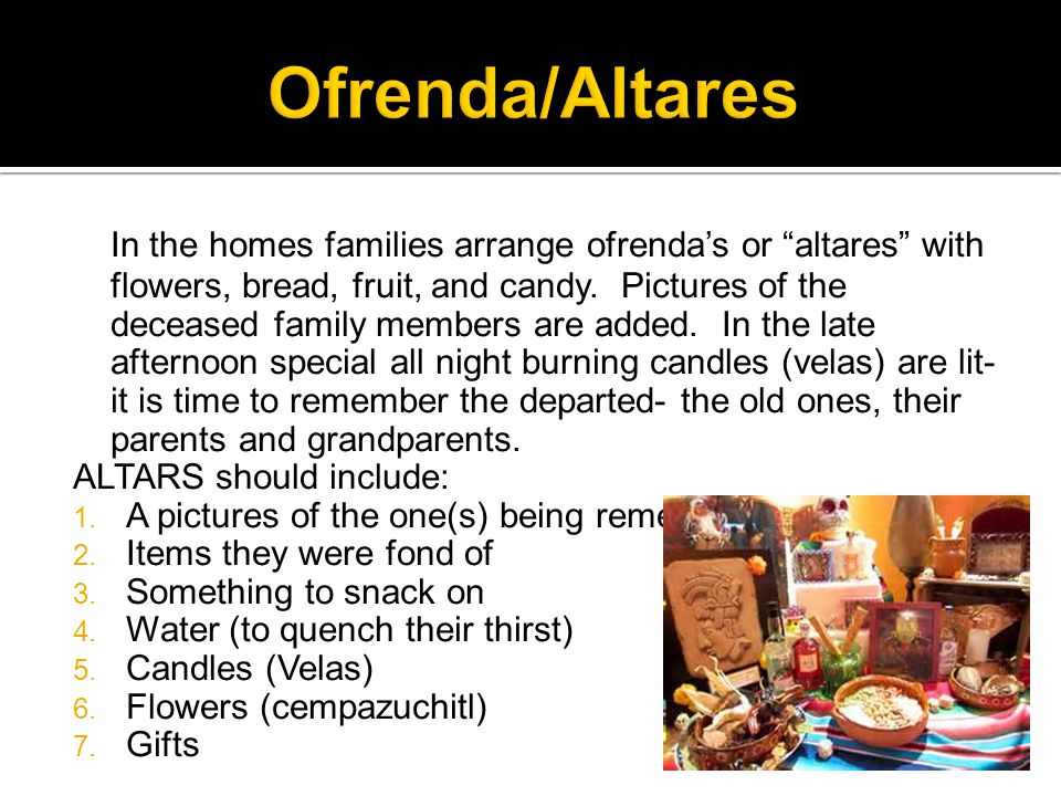 In the homes families arrange ofrenda's or altares with flowers, bread, fruit, and candy.