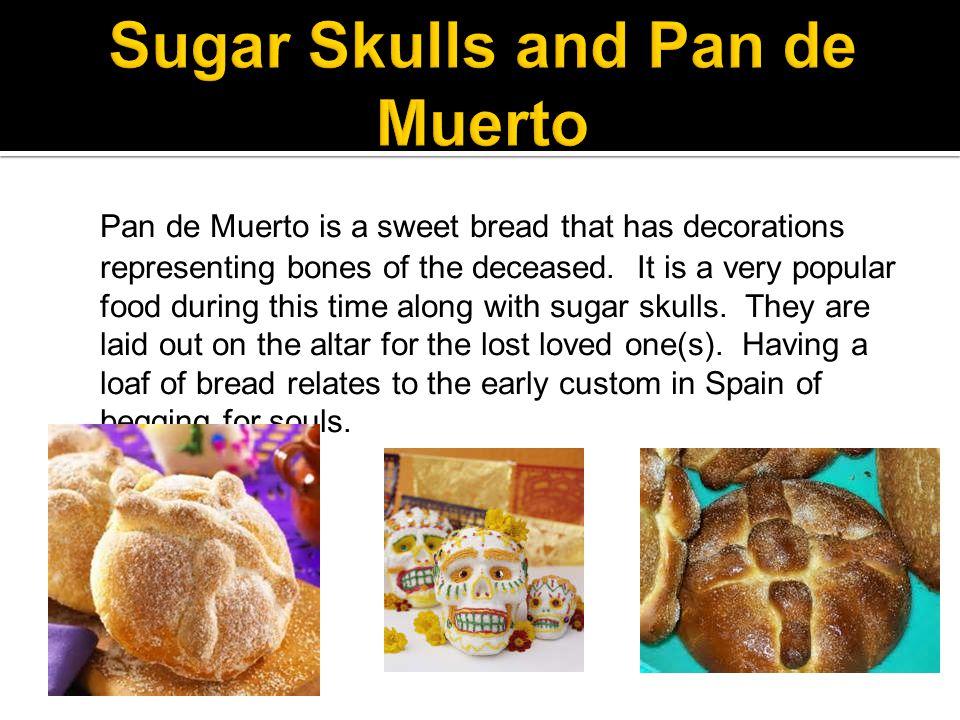 Pan de Muerto is a sweet bread that has decorations representing bones of the deceased.