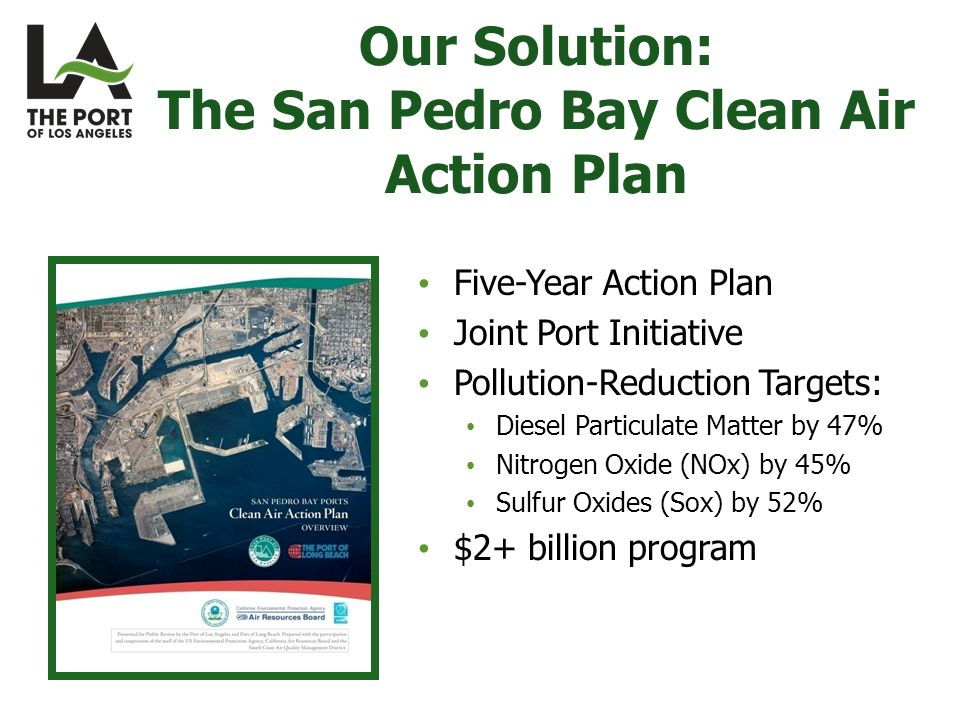 Five-Year Action Plan Joint Port Initiative Pollution-Reduction Targets: Diesel Particulate Matter by 47% Nitrogen Oxide (NOx) by 45% Sulfur Oxides (Sox) by 52% $2+ billion program Our Solution: The San Pedro Bay Clean Air Action Plan