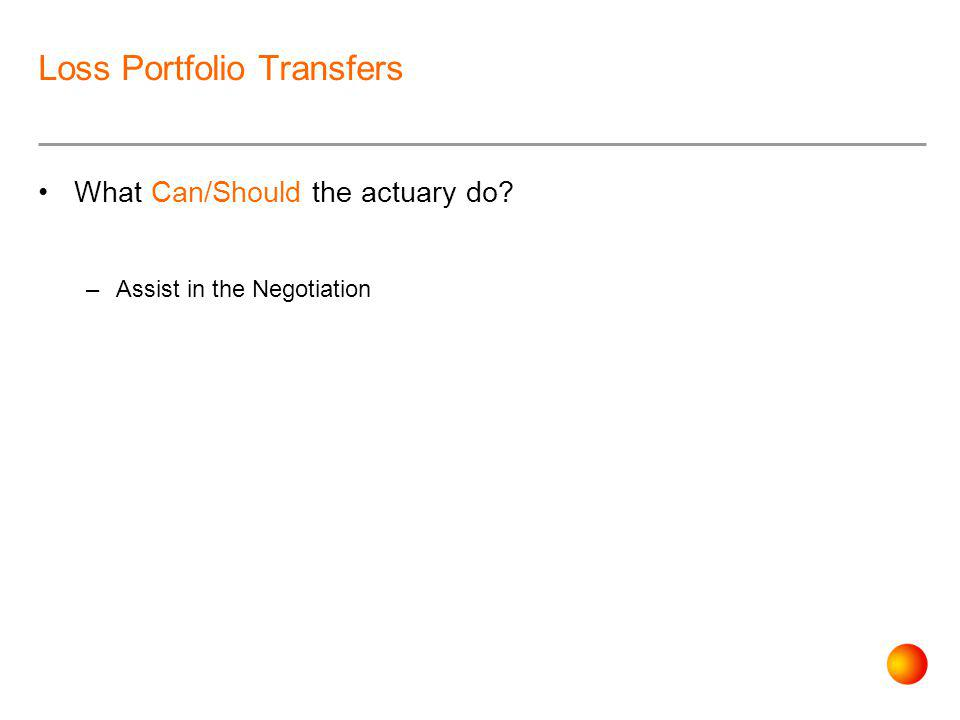 Loss Portfolio Transfers What Can/Should the actuary do –Assist in the Negotiation