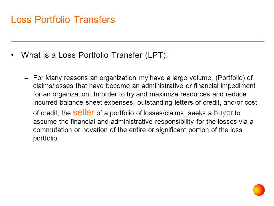 Loss Portfolio Transfers What is a Loss Portfolio Transfer (LPT): –For Many reasons an organization my have a large volume, (Portfolio) of claims/losses that have become an administrative or financial impediment for an organization.