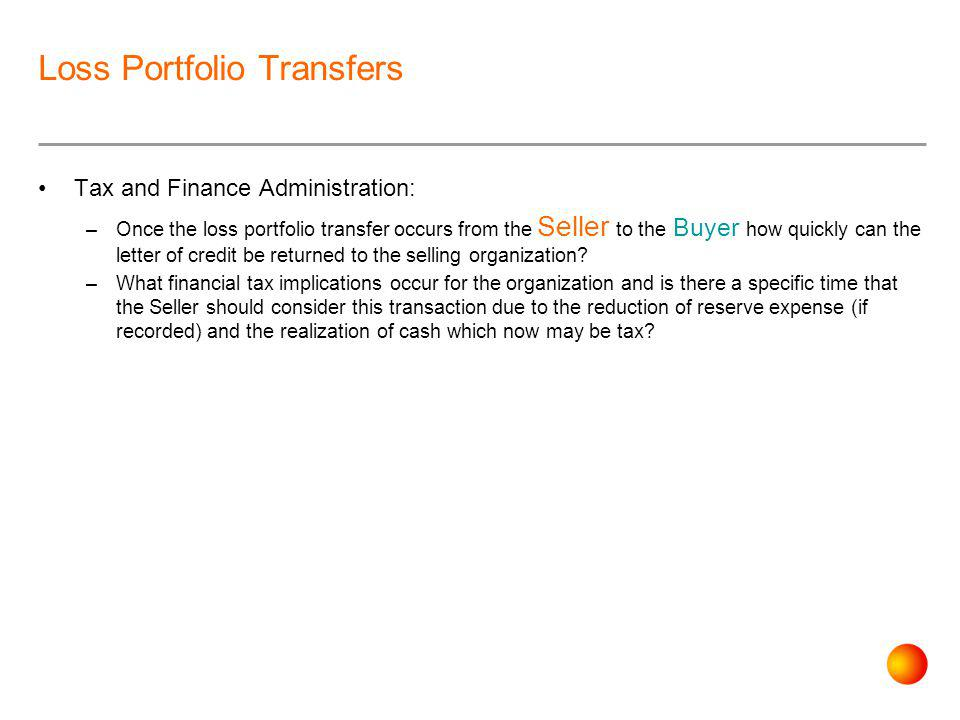 Loss Portfolio Transfers Tax and Finance Administration: –Once the loss portfolio transfer occurs from the Seller to the Buyer how quickly can the letter of credit be returned to the selling organization.