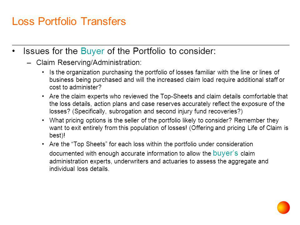 Loss Portfolio Transfers Issues for the Buyer of the Portfolio to consider: –Claim Reserving/Administration: Is the organization purchasing the portfolio of losses familiar with the line or lines of business being purchased and will the increased claim load require additional staff or cost to administer.