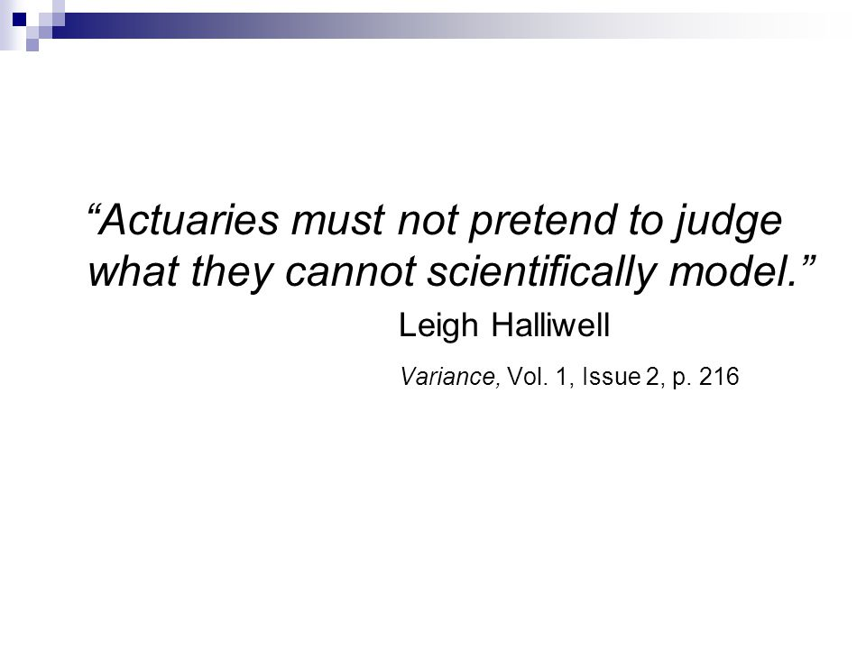 """Actuaries must not pretend to judge what they cannot scientifically model."" Leigh Halliwell Variance, Vol. 1, Issue 2, p. 216"