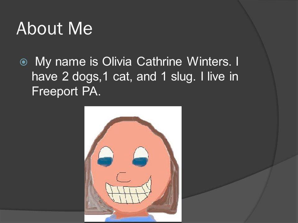 About Me  My name is Olivia Cathrine Winters. I have 2 dogs,1 cat, and 1 slug.