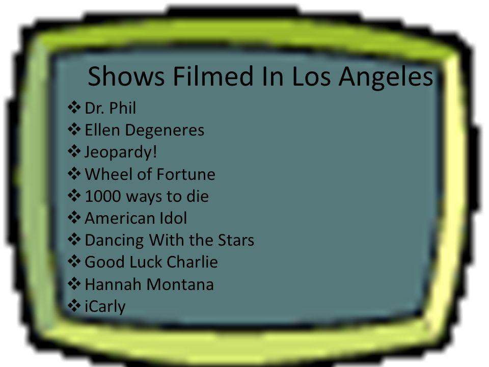 Shows Filmed In Los Angeles  Dr. Phil  Ellen Degeneres  Jeopardy!  Wheel of Fortune  1000 ways to die  American Idol  Dancing With the Stars 