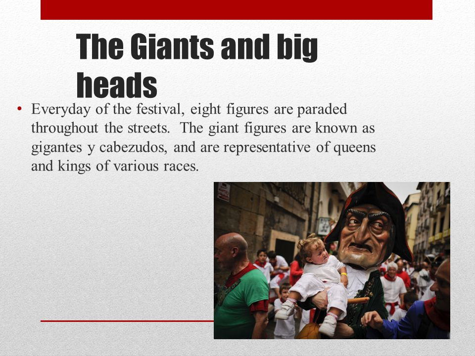 The Giants and big heads Everyday of the festival, eight figures are paraded throughout the streets. The giant figures are known as gigantes y cabezud