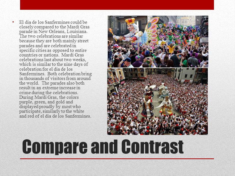 Compare and Contrast El dia de los Sanfermines could be closely compared to the Mardi Gras parade in New Orleans, Louisiana. The two celebrations are
