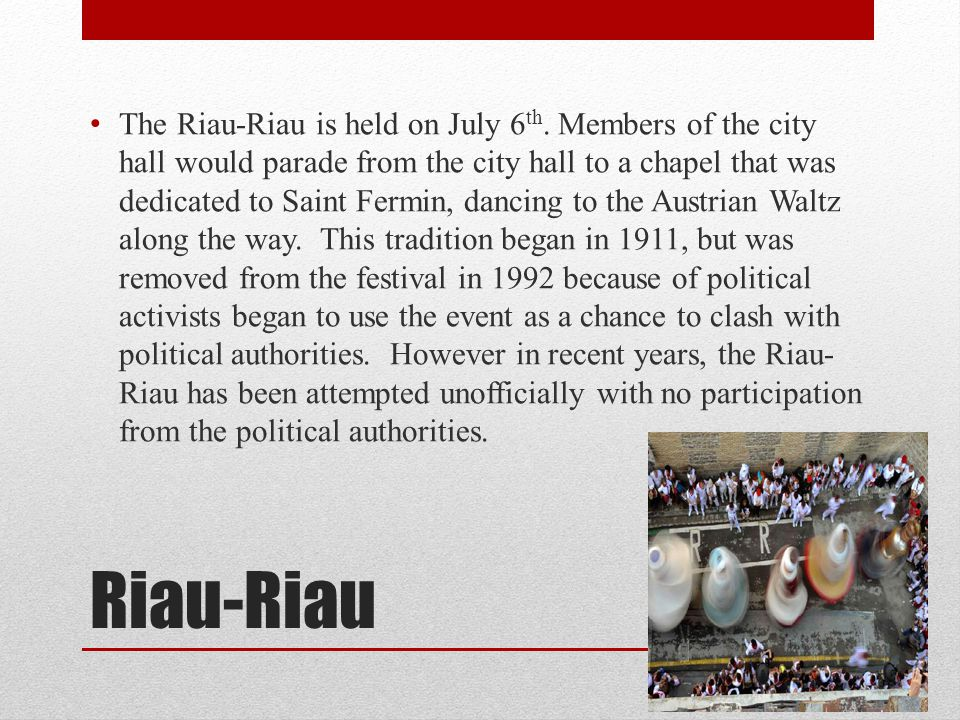 Riau-Riau The Riau-Riau is held on July 6 th. Members of the city hall would parade from the city hall to a chapel that was dedicated to Saint Fermin,