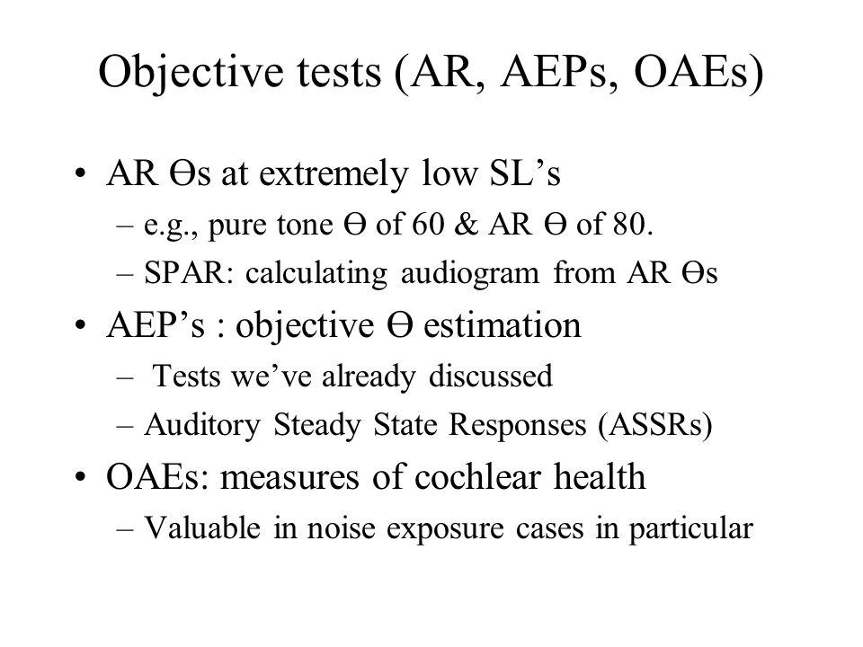 Objective tests (AR, AEPs, OAEs) AR Өs at extremely low SL's –e.g., pure tone Ө of 60 & AR Ө of 80. –SPAR: calculating audiogram from AR Өs AEP's : ob