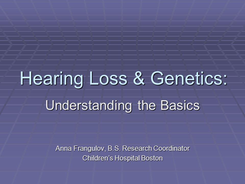 Hearing Loss & Genetics: Understanding the Basics Anna Frangulov, B.S.