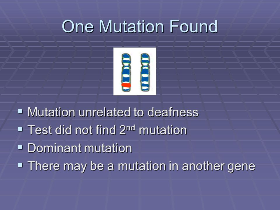 One Mutation Found  Mutation unrelated to deafness  Test did not find 2 nd mutation  Dominant mutation  There may be a mutation in another gene