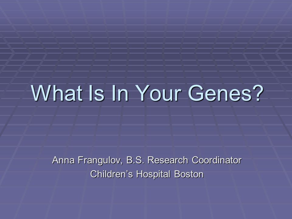 What Is In Your Genes Anna Frangulov, B.S. Research Coordinator Children's Hospital Boston