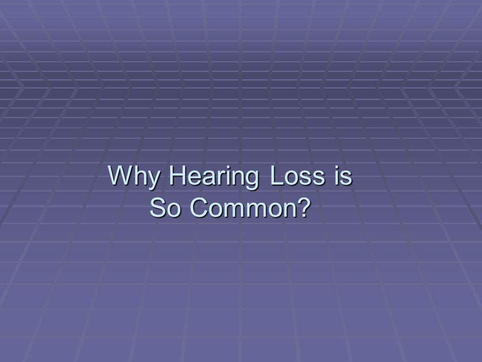 Why Hearing Loss is So Common