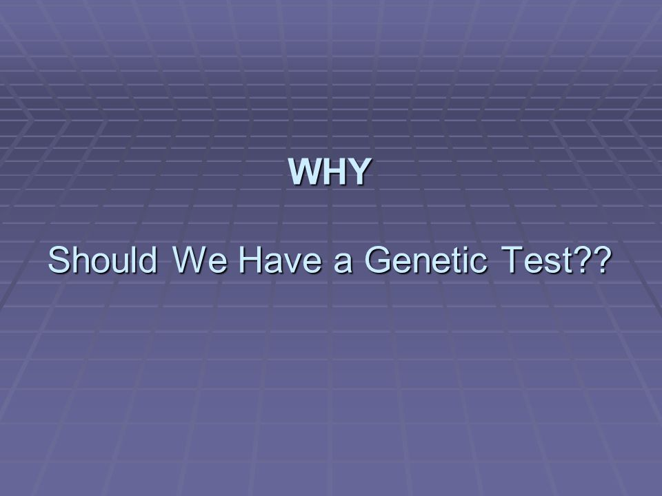 WHY Should We Have a Genetic Test??