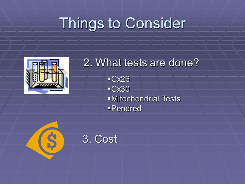 Things to Consider 3. Cost 2. What tests are done  Cx26  Cx30  Mitochondrial Tests  Pendred