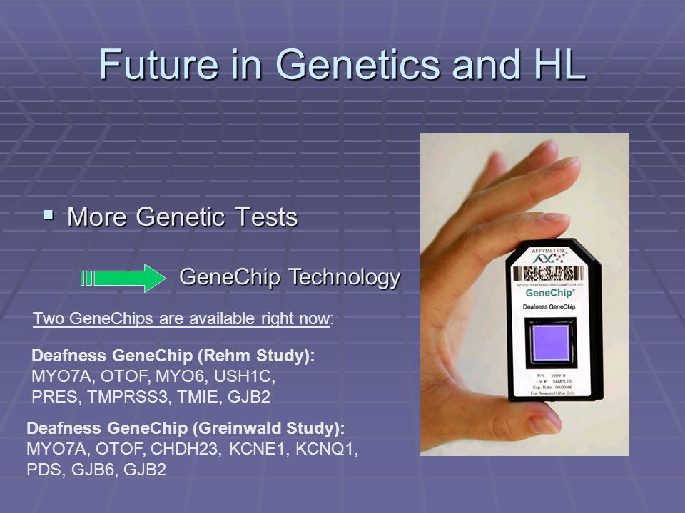 Future in Genetics and HL  More Genetic Tests GeneChip Technology Deafness GeneChip (Rehm Study): MYO7A, OTOF, MYO6, USH1C, PRES, TMPRSS3, TMIE, GJB2