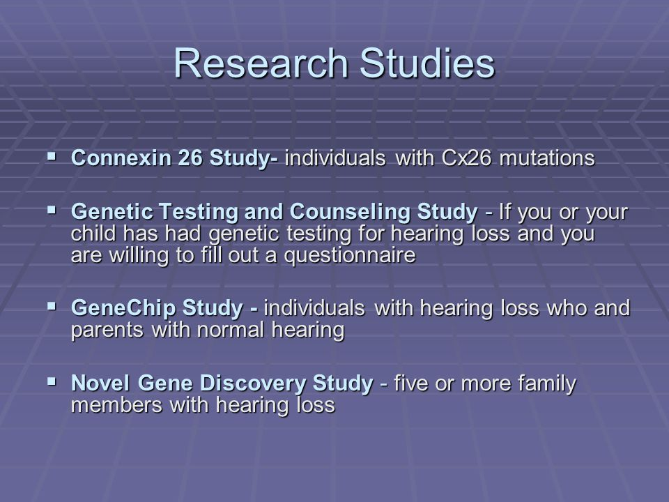 Research Studies  Connexin 26 Study- individuals with Cx26 mutations  Genetic Testing and Counseling Study - If you or your child has had genetic testing for hearing loss and you are willing to fill out a questionnaire  GeneChip Study - individuals with hearing loss who and parents with normal hearing  Novel Gene Discovery Study - five or more family members with hearing loss