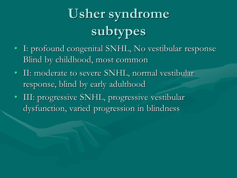 Usher syndrome subtypes I: profound congenital SNHL, No vestibular response Blind by childhood, most commonI: profound congenital SNHL, No vestibular
