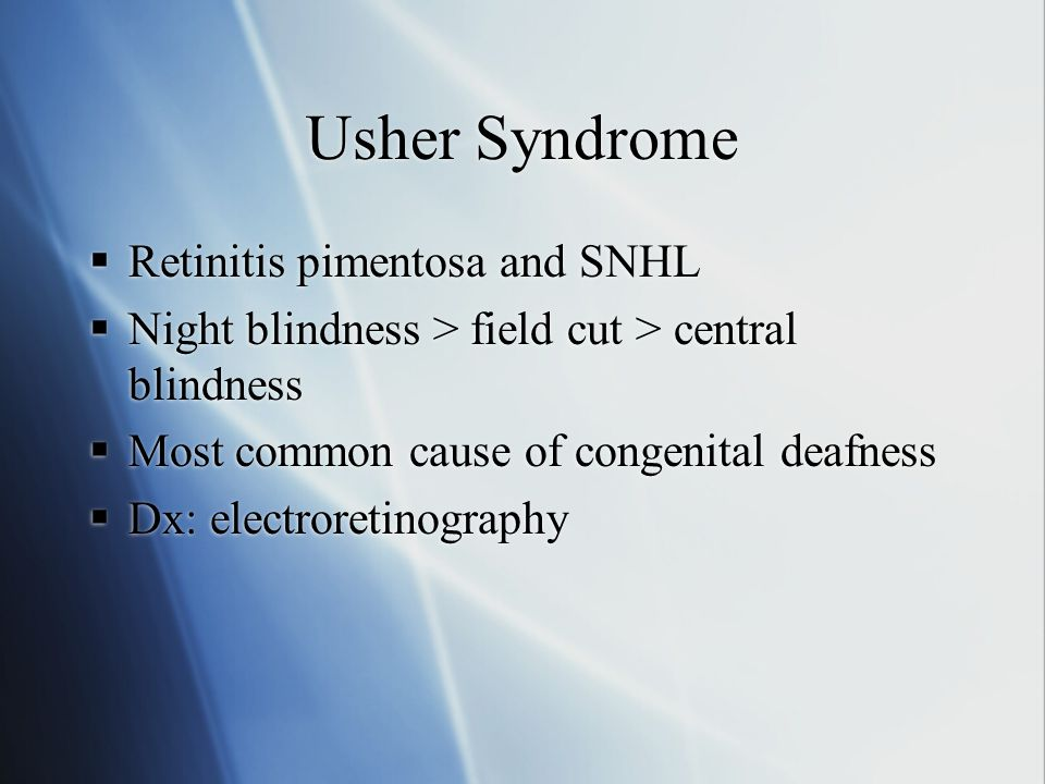 Usher Syndrome  Retinitis pimentosa and SNHL  Night blindness > field cut > central blindness  Most common cause of congenital deafness  Dx: elect