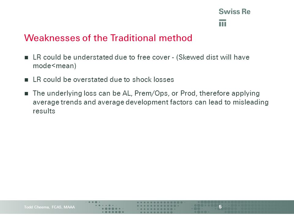 Todd Cheema, FCAS, MAAA LR could be understated due to free cover - (Skewed dist will have mode<mean) LR could be overstated due to shock losses The underlying loss can be AL, Prem/Ops, or Prod, therefore applying average trends and average development factors can lead to misleading results 5 Weaknesses of the Traditional method