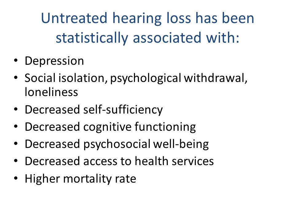 Untreated hearing loss has been statistically associated with: Depression Social isolation, psychological withdrawal, loneliness Decreased self-sufficiency Decreased cognitive functioning Decreased psychosocial well-being Decreased access to health services Higher mortality rate