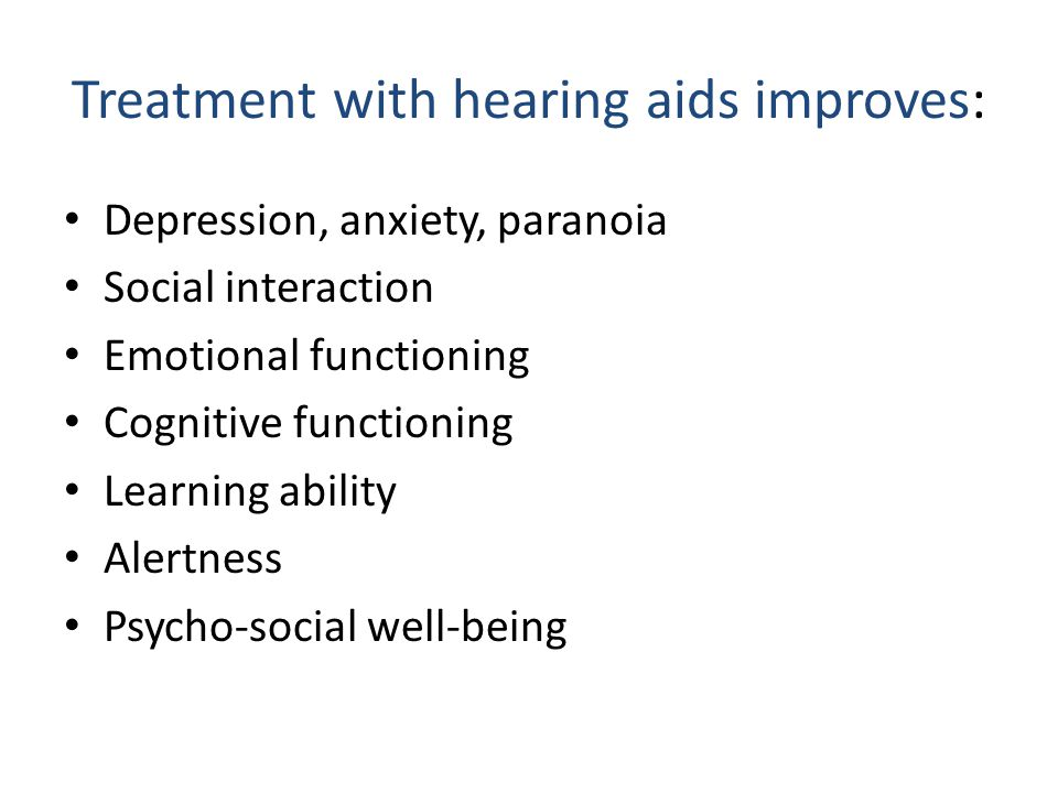 Treatment with hearing aids improves: Depression, anxiety, paranoia Social interaction Emotional functioning Cognitive functioning Learning ability Al