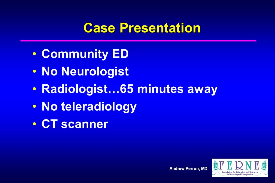 Andrew Perron, MD Case Presentation Community ED No Neurologist Radiologist…65 minutes away No teleradiology CT scanner