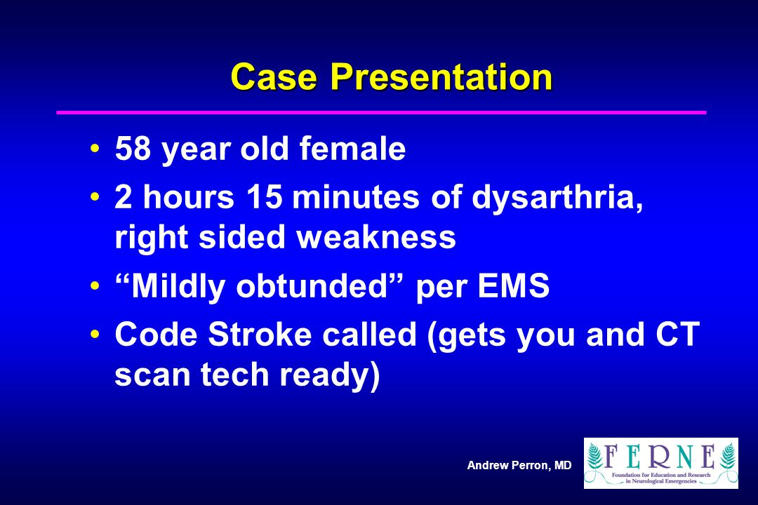 Andrew Perron, MD Case Presentation Dysarthric, weak RUE/RLE, NIHSS = 18 Toes up-going bilaterally Family relates a few weeks of left arm tingling and clumsiness Off to CT…returns with the films on the bed Nurse asks if you are going to read the CT, since only 15 minutes left before the 3 hour mark (Radiologist still 45 minutes away)