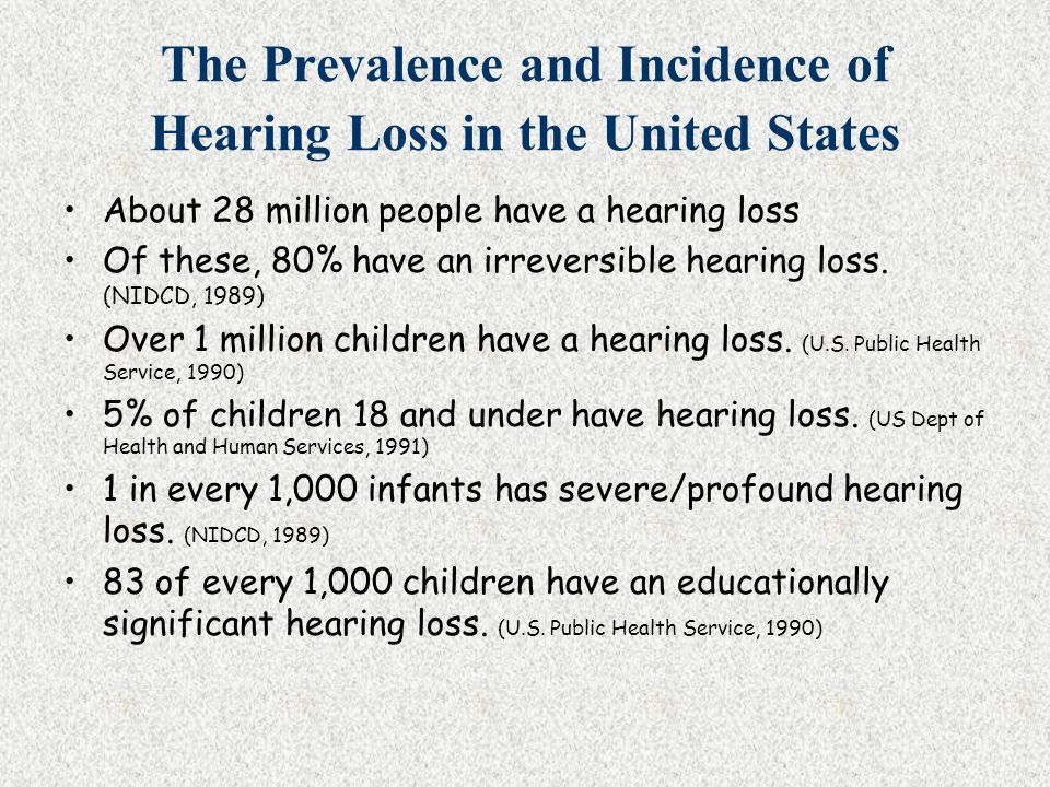 The Prevalence and Incidence of Hearing Loss in the United States About 28 million people have a hearing loss Of these, 80% have an irreversible heari