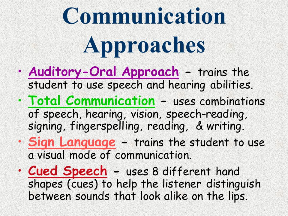 Communication Approaches Auditory-Oral Approach - trains the student to use speech and hearing abilities. Total Communication - uses combinations of s