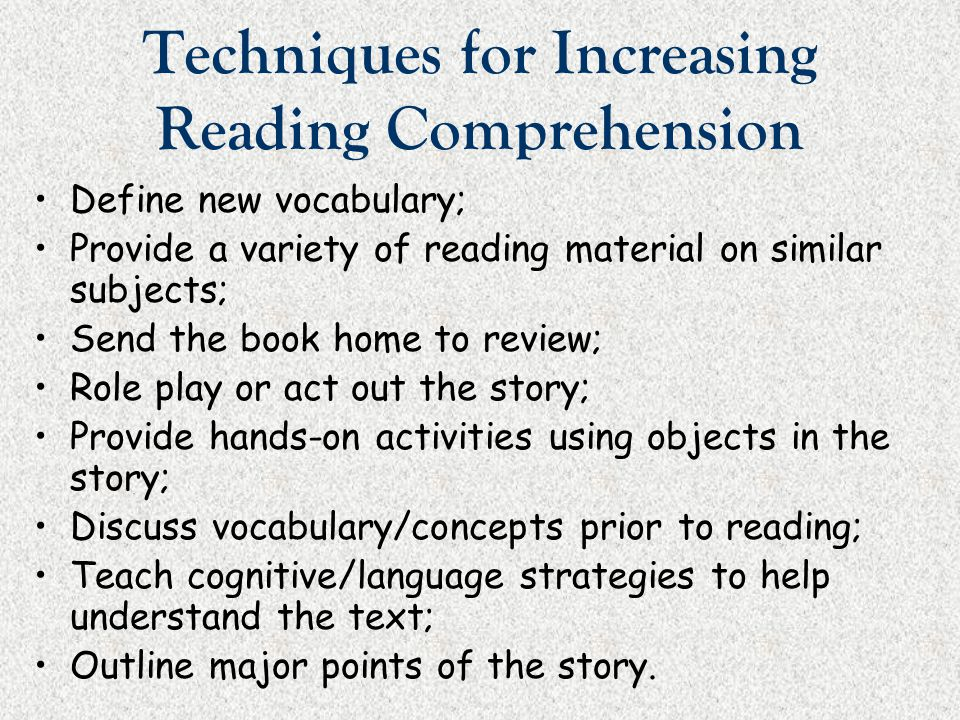 Techniques for Increasing Reading Comprehension Define new vocabulary; Provide a variety of reading material on similar subjects; Send the book home t