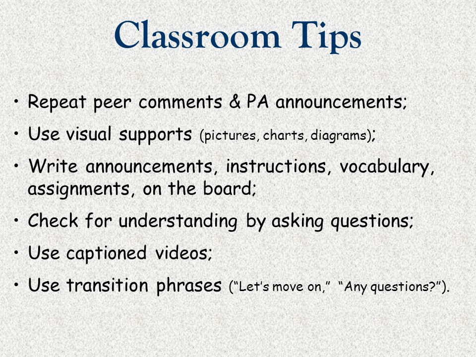 Classroom Tips Repeat peer comments & PA announcements; Use visual supports (pictures, charts, diagrams) ; Write announcements, instructions, vocabula