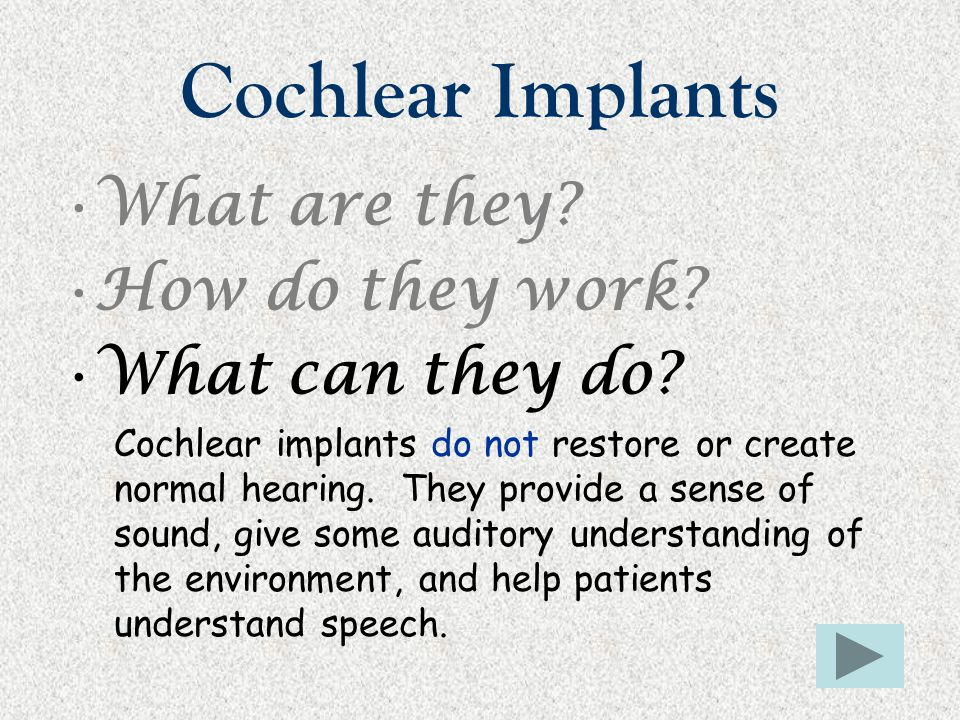 Cochlear Implants What are they? How do they work? What can they do? Cochlear implants do not restore or create normal hearing. They provide a sense o