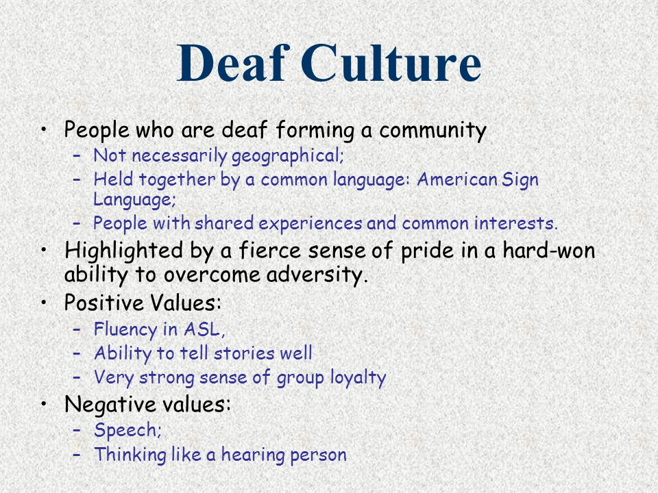 Deaf Culture People who are deaf forming a community –Not necessarily geographical; –Held together by a common language: American Sign Language; –Peop