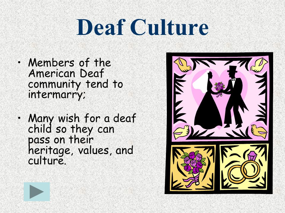 Deaf Culture Members of the American Deaf community tend to intermarry; Many wish for a deaf child so they can pass on their heritage, values, and cul