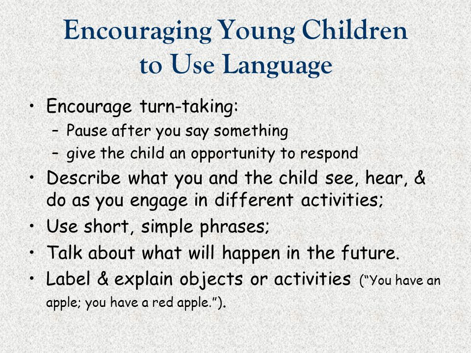 Encouraging Young Children to Use Language Encourage turn-taking: –Pause after you say something –give the child an opportunity to respond Describe wh